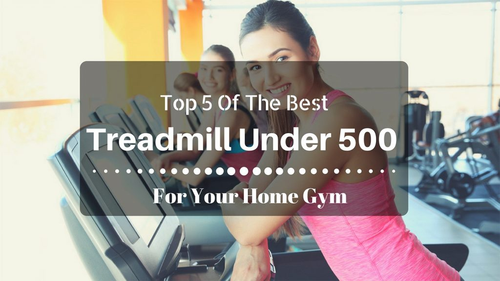 Top 5 Of The Best Treadmill Under 500 For Your Home Gym