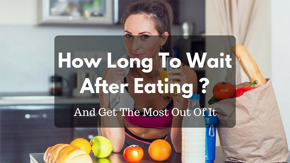 How Long To Wait After Eating And Get The Most Out Of It