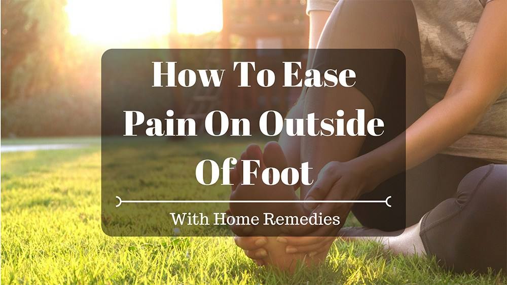 How To Ease Pain On Outside Of Foot With Home Remedies